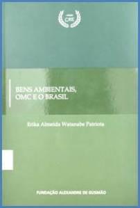 Bens ambientais OMC e o Brasil / Erika Almeida Watanabe Patriota. - Brasília : Fundação Alexandre Gusmão, 2013. - 452 p. ; 23 cm. - (CAE)
