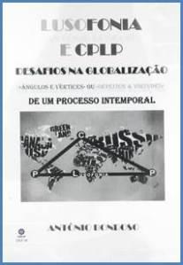 Lusofonia e CPLP : desafios na globalização : «ângulos e vértices ou defeitos & virtudes» de um processo intemporal / António Bondoso - [Lisboa]: [S.n.], 2013. – [200 p]. : il. ; 30 cm